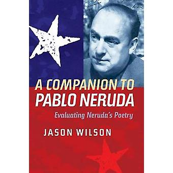 A Companion to Pablo Neruda - Evaluating Neruda's Poetry by Jason Wils
