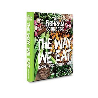 Ashram Cookbook: The Way We Eat: Recipes for Healthy Living