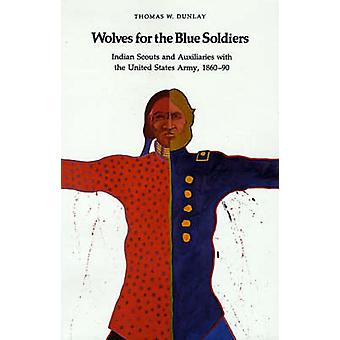 Wolves for the Blue Soldiers Indian Scouts and Auxiliaries with the United States Army 186090 by Dunlay & Thomas W.