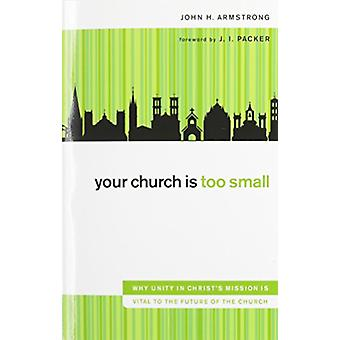Your Church Is Too Small - Why Unity in Christ's Mission Is Vital to t