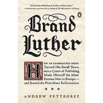 Brand Luther - How an Unheralded Monk Turned His Small Town into a Cen