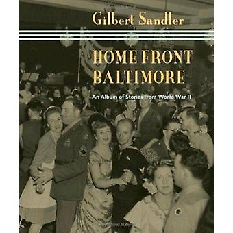 Home Front Baltimore - An Album of Stories from World War II by Gilber