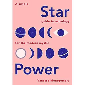Star Power: A Simple Guide � to Astrology for the Modern Mystic