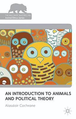 An Introduction to Animals and Political Theory by Cochrane & Alasdair