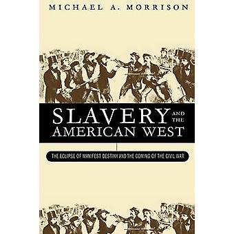 Slavery and the American West The Eclipse of Manifest Destiny and the Coming of the Civil War by Morrison & Michael A.