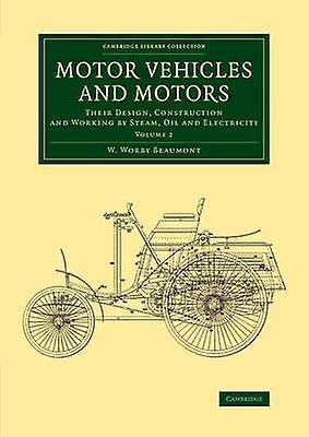 Motor Vehicles and Motors Their Design Construction and Working by Steam Oil and Electricity by Beaumont & W. Worby