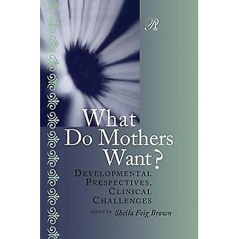 What Do Mothers Want  Developmental Perspectives Clinical Challenges by Brown & Sheila F.
