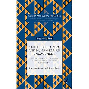 Faith Secularism and Humanitarian Engagement Finding the Place of Religion in the Support of Displaced Communities by Ager & Alastair