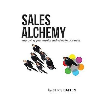 Sales Alchemy Improving Your Results and Value to Business by Batten & Chris
