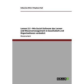 Lernen 2.0 Wie Social Software das Lernen und Wissensmanagement in Gesellschaft und Organisationen verndert by Klein & Sebastian