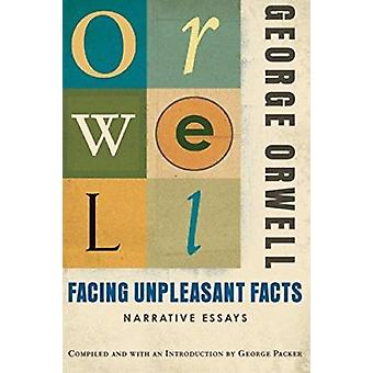 Facing Unpleasant Facts - Narrative Essays by George Orwell - George P