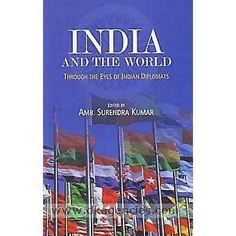 India & the World - Through the Eyes of Indian Diplomats by Surendra K