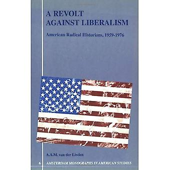 A Revolt Against Liberalism: American Radical Historians, 1959-1976 (Amsterdam Monographs in American Studies)