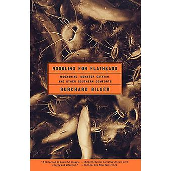 Noodling for Flatheads Moonshine Monster Catfish and Other Southern Comforts by Bilger & Burkhard