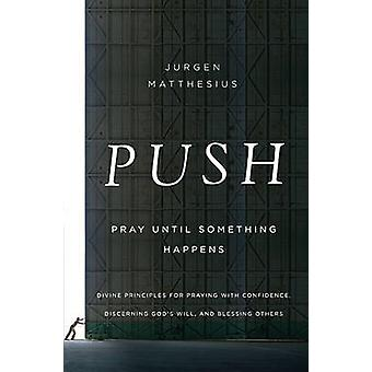 Push Pray Until Something Happens Divine Principles for Praying with Confidence Discerning Gods Will and Blessing Others by Matthesius & Jurgen