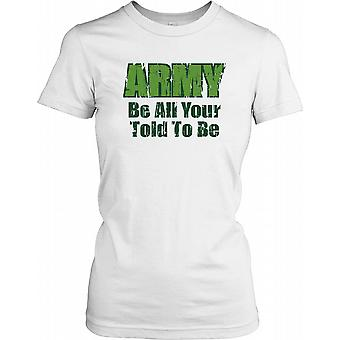 Army Be All Your Told To Be - Funny Quote Ladies T Shirt