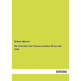 Die Unfreiheit der Friesen zwischen Weser und Jade by Allmers & Robert