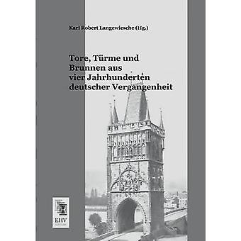 Tore Turme Und Brunnen Aus Vier Jahrhunderten Deutscher Vergangenheit by Langewiesche & Karl Robert