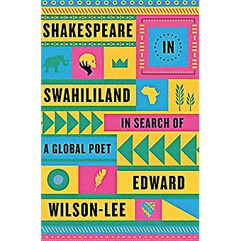 Shakespeare in Swahililand - In Search of a Global Poet by Edward Wils