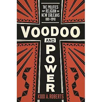 Voodoo and Power - The Politics of Religion in New Orleans - 1881-1940