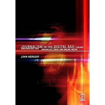 Journalism in the Digital Age Theory and Practice for Broadcast Print and Online Media by Herbert & John