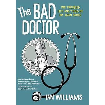 The Bad Doctor - The Troubled Life and Times of Dr. Iwan James by Ian