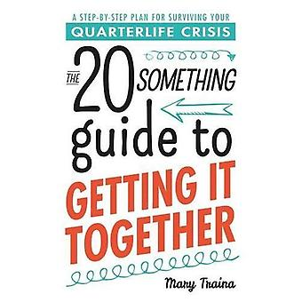 The Twentysomething Guide to Getting It Together: A Step-by-Step Plan for Surviving Your Quarterlife Crisis (20...