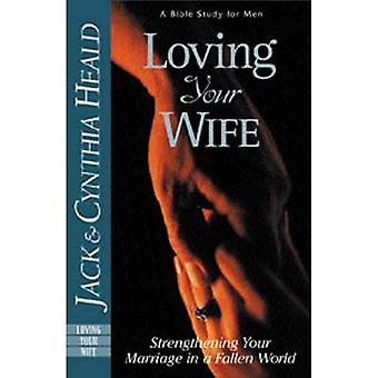 Loving Your Wife: Building an Intimate Marriage in a Fallen World