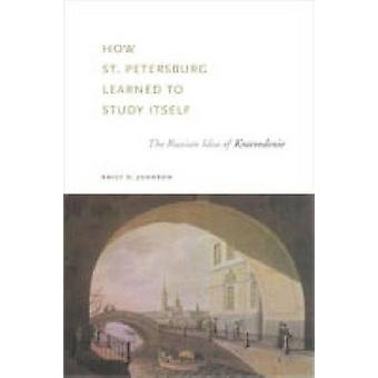 How St. Petersburg Learned to Study Itself The Russian Idea of Kraevedenie by Johnson & Emily D.