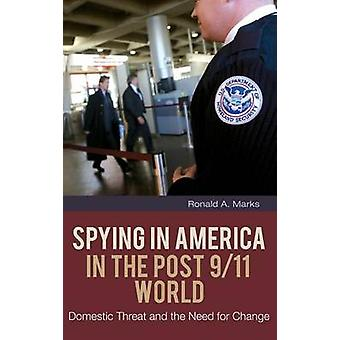 Spying In America in the Post 911 World Domestic Threat and the Need for Change by Marks & Ronald