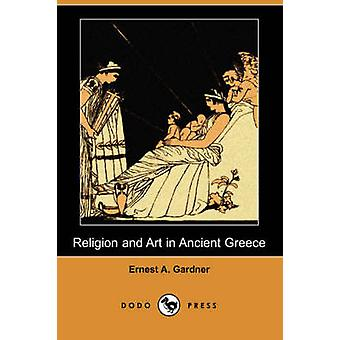 Religion and Art in Ancient Greece Dodo Press by Gardner & Ernest A.