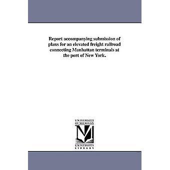 Rapport qui accompagne la présentation des Plans pour un chemin de fer de fret élevés reliant Manhattan terminaux au Port de New York. par New York N y.. Dept de quais et de la FFF