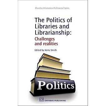 The Politics of Libraries and Librarianship Challenges and Realities by Smith & Kerry