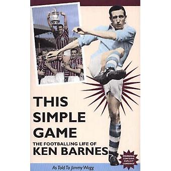 This Simple Game - The Footballing Life of Ken Barnes by Jimmy Wagg -