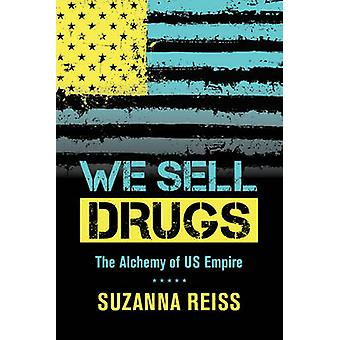 We Sell Drugs - The Alchemy of US Empire by Suzanna Reiss - 9780520280