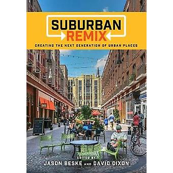Suburban Remix - Creating the Next Generation of Urban Places by Jason