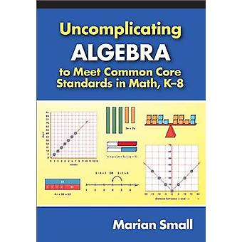 Uncomplicating Algebra to Meet Common Core Standards in Math - K-8 by