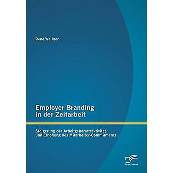 Employer Branding in der Zeitarbeit Steigerung der Arbeitgeberattraktivitt und Erhhung des MitarbeiterCommitments by Wellner & Ren