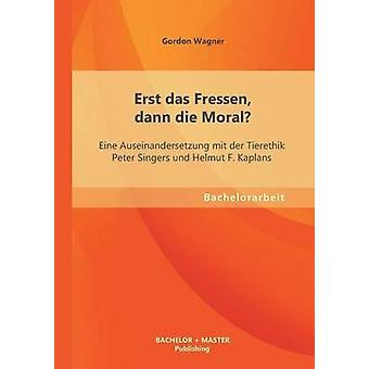 Erst Das Fressen Dann Die Moral Eine Auseinandersetzung Mit Der Tierethik Peter Singers Und Helmut F. Kaplans by Wagner & Gordon