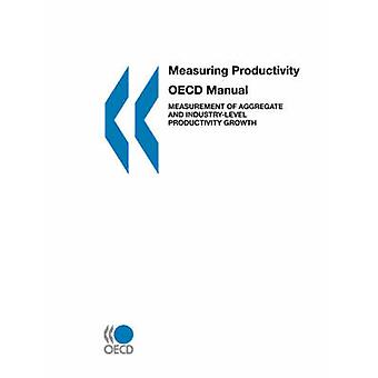 Measuring Productivity  OECD Manual  Measurement of Aggregate and Industrylevel Productivity Growth by OECD Publishing