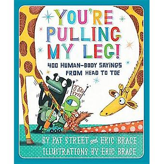 You're Pulling My Leg! - 400 Human-Body Sayings from Head to Toe by Pa