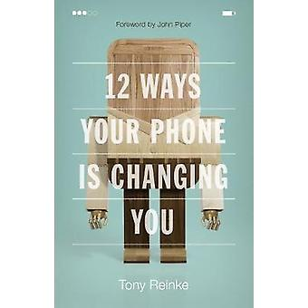 12 Ways Your Phone Is Changing You by Tony Reinke - John Piper - 9781