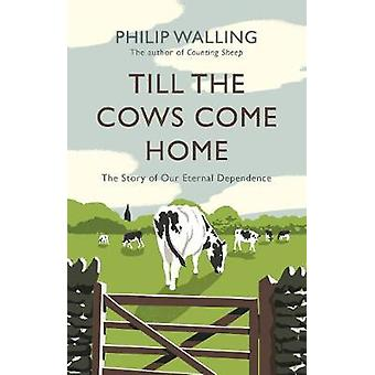 Till the Cows Come Home - The Story of Our Eternal Dependence by Till