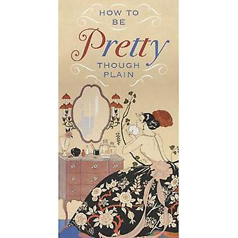 How to be Pretty Though Plain