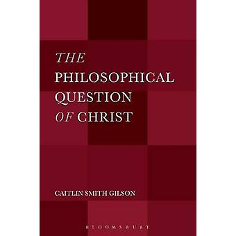 The Philosophical Question of Christ by Gilson & Caitlin Smith