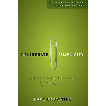 Deliberate Simplicity How the Church Does More by Doing Less by Browning & Dave