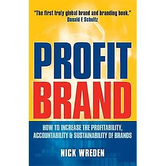 Profit Brand How to Increase the Profitability Accountability  Sustainability of Brands by Wreden & Nick