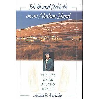 Geboorte en wedergeboorte op een Alaskan eiland het leven van een Alutiiq genezer door Mulcahy & Joanne B.