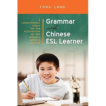 Grammar and the Chinese ESL Learner A Longitudinal Study on the Acquisition of the English Article System by Lang & Yong