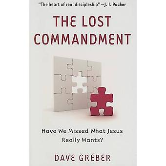 The Lost Commandment - Have We Missed What Jesus Really Wants? by Dave